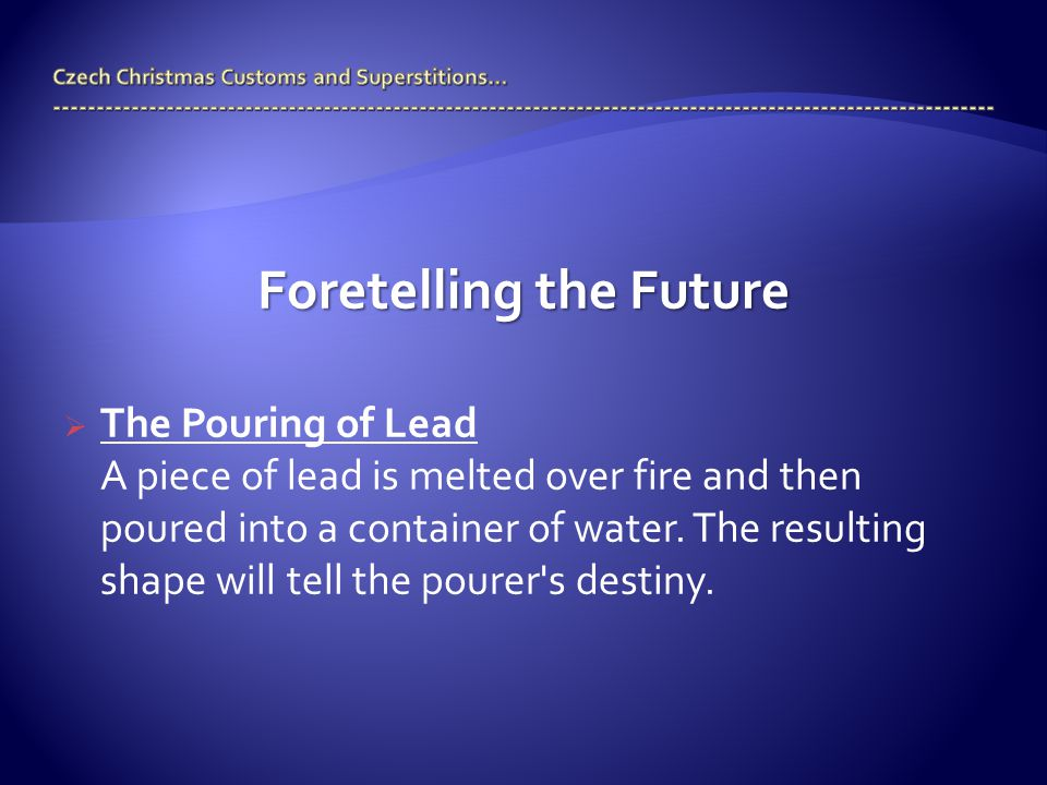 Foretelling the Future  The Pouring of Lead A piece of lead is melted over fire and then poured into a container of water. The resulting shape will t