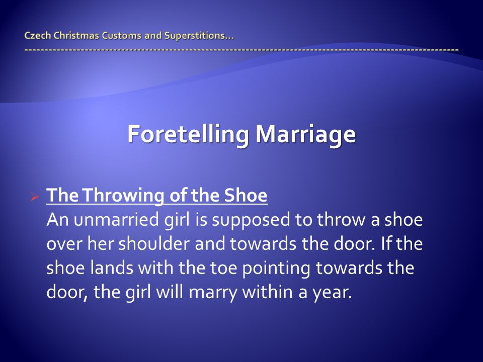 Foretelling Marriage  The Throwing of the Shoe An unmarried girl is supposed to throw a shoe over her shoulder and towards the door.