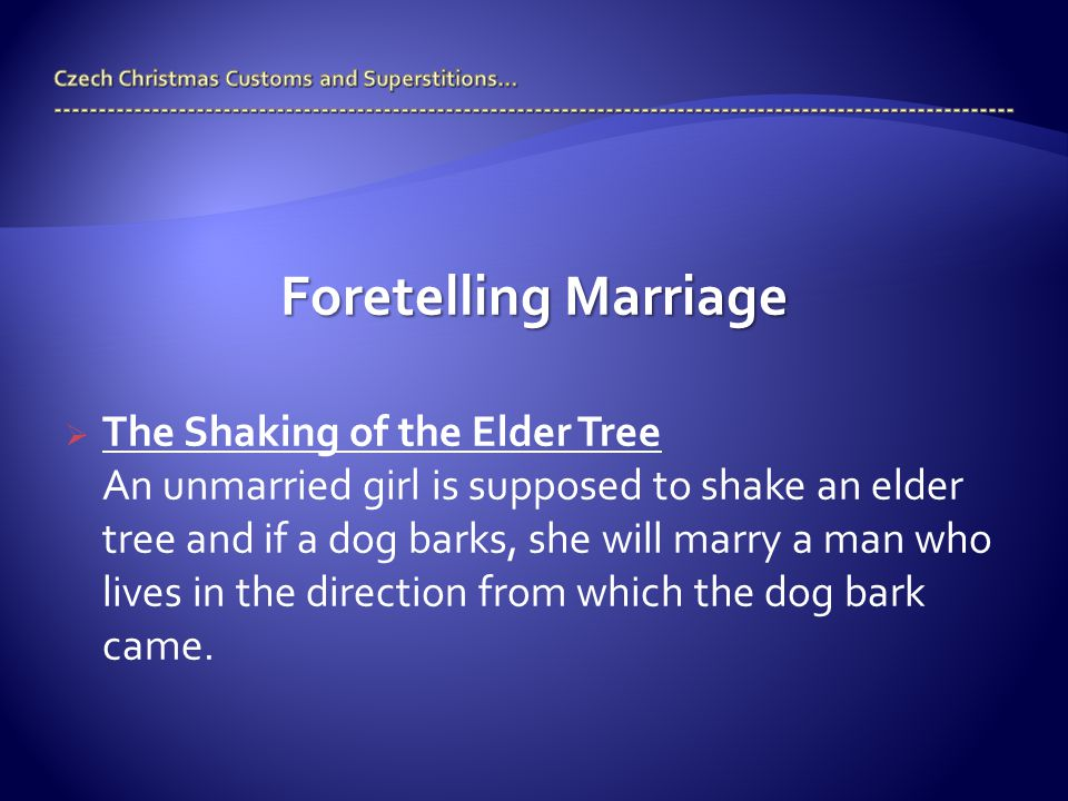 Foretelling Marriage  The Shaking of the Elder Tree An unmarried girl is supposed to shake an elder tree and if a dog barks, she will marry a man who lives in the direction from which the dog bark came.