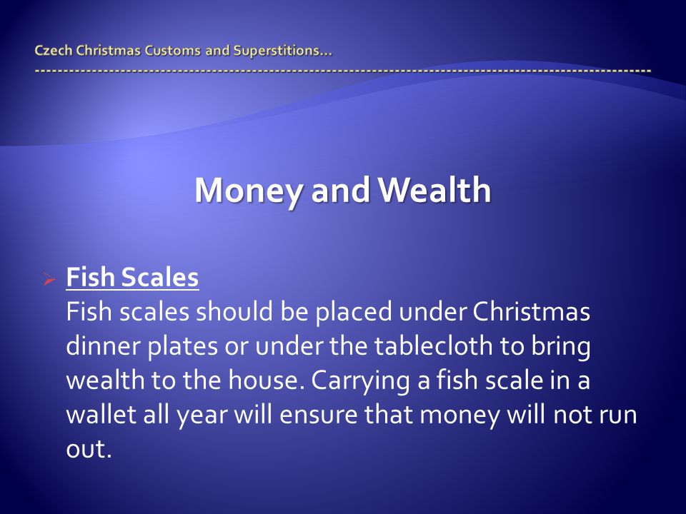 Money and Wealth  Fish Scales Fish scales should be placed under Christmas dinner plates or under the tablecloth to bring wealth to the house.