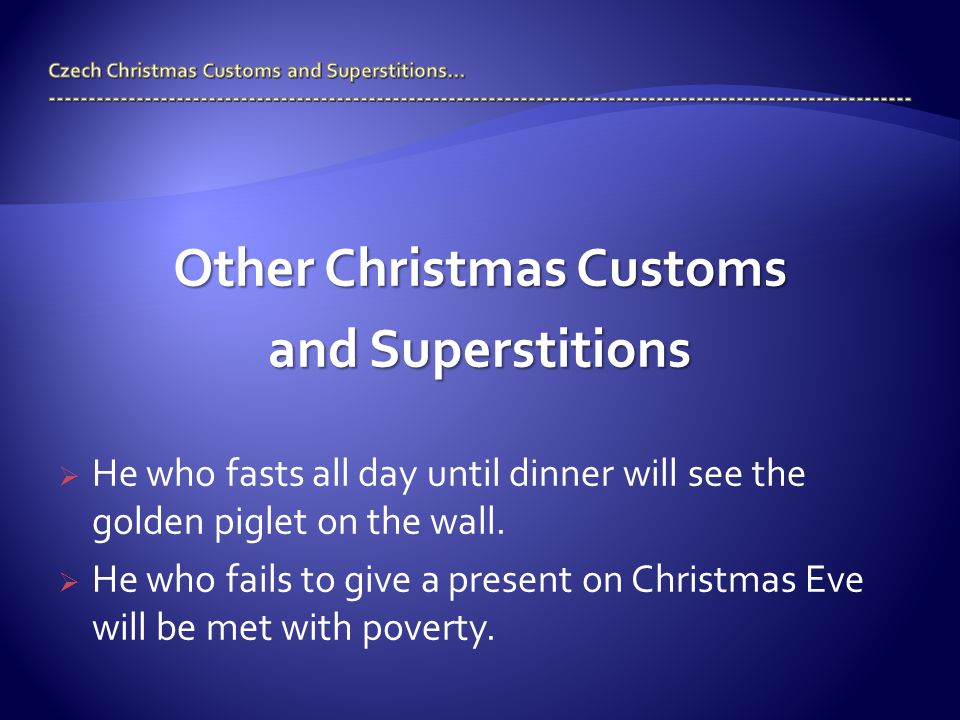 Other Christmas Customs and Superstitions  He who fasts all day until dinner will see the golden piglet on the wall.  He who fails to give a present