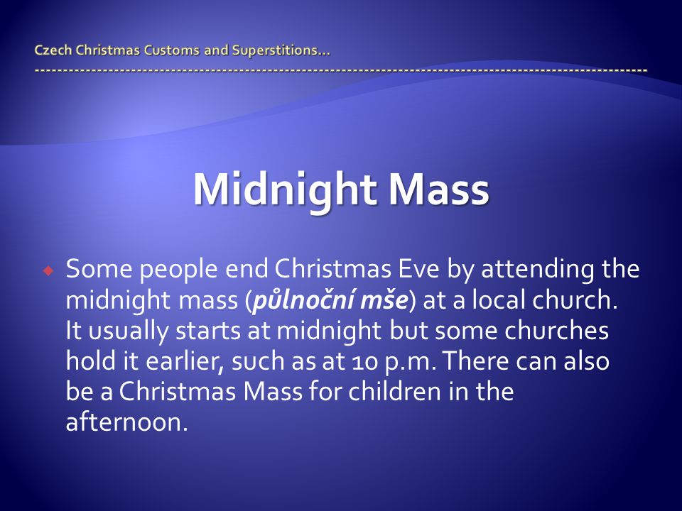 Midnight Mass  Some people end Christmas Eve by attending the midnight mass (půlnoční mše) at a local church. It usually starts at midnight but some