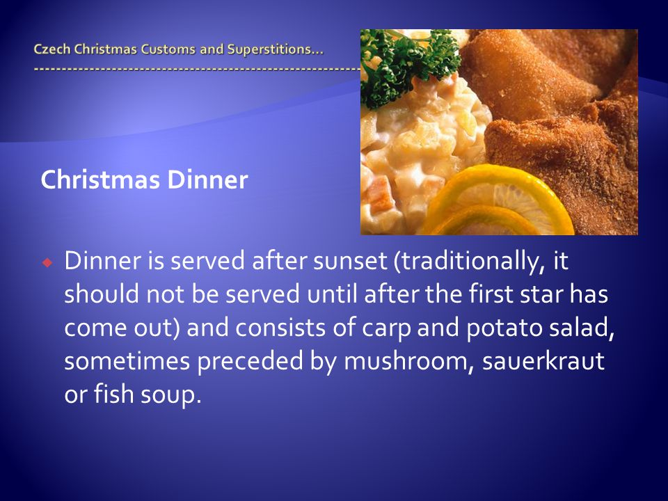 Christmas Dinner  Dinner is served after sunset (traditionally, it should not be served until after the first star has come out) and consists of carp