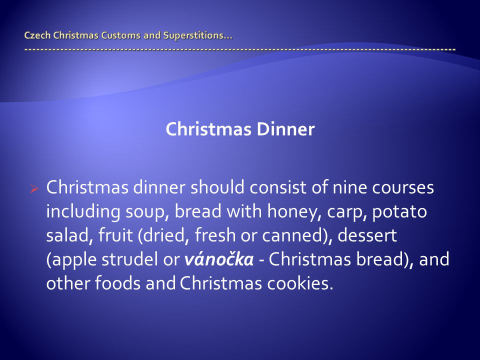 Christmas Dinner  Christmas dinner should consist of nine courses including soup, bread with honey, carp, potato salad, fruit (dried, fresh or canned), dessert (apple strudel or vánočka - Christmas bread), and other foods and Christmas cookies.