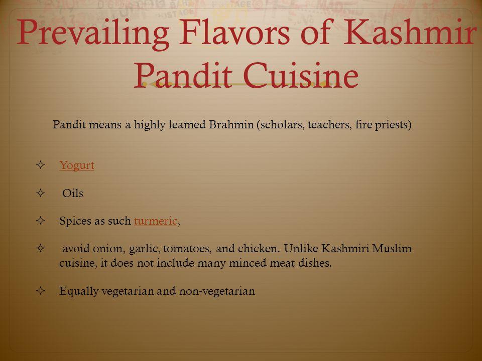 Prevailing Flavors of Kashmir Pandit Cuisine  Yogurt Yogurt  Oils  Spices as such turmeric,turmeric  avoid onion, garlic, tomatoes, and chicken.