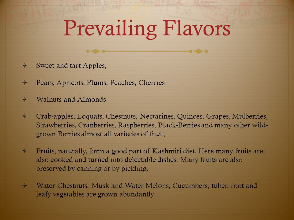 Prevailing Flavors  Sweet and tart Apples,  Pears, Apricots, Plums, Peaches, Cherries  Walnuts and Almonds  Crab-apples, Loquats, Chestnuts, Nectarines, Quinces, Grapes, Mulberries, Strawberries, Cranberries, Raspberries, Black-Berries and many other wild- grown Berries almost all varieties of fruit,  Fruits, naturally, form a good part of Kashmiri diet.