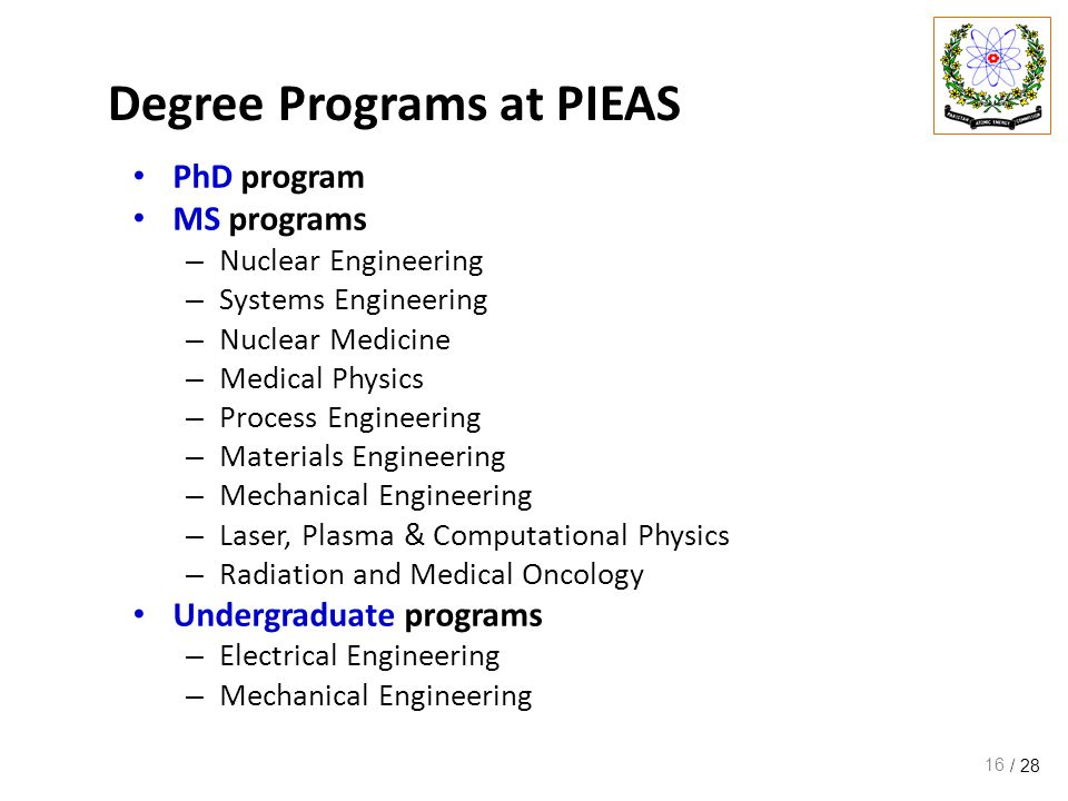 / 28 Degree Programs at PIEAS PhD program MS programs – Nuclear Engineering – Systems Engineering – Nuclear Medicine – Medical Physics – Process Engineering – Materials Engineering – Mechanical Engineering – Laser, Plasma & Computational Physics – Radiation and Medical Oncology Undergraduate programs – Electrical Engineering – Mechanical Engineering 16