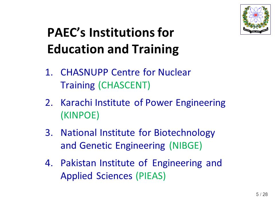 / 28 PAEC's Institutions for Education and Training 1.CHASNUPP Centre for Nuclear Training (CHASCENT) 2.Karachi Institute of Power Engineering (KINPOE) 3.National Institute for Biotechnology and Genetic Engineering (NIBGE) 4.Pakistan Institute of Engineering and Applied Sciences (PIEAS) 5