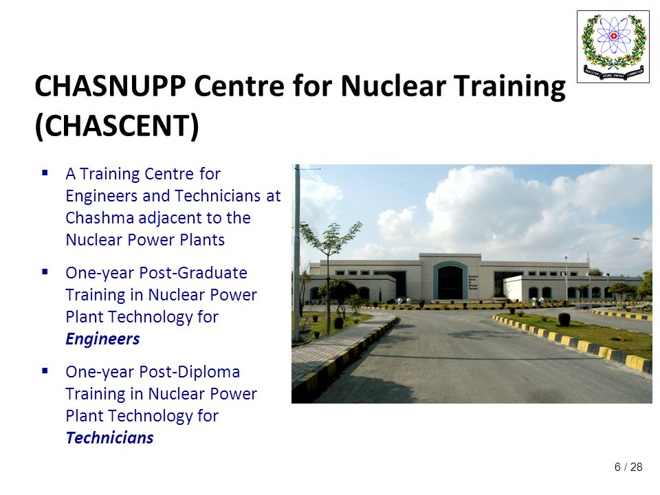 / 28 CHASNUPP Centre for Nuclear Training (CHASCENT)  A Training Centre for Engineers and Technicians at Chashma adjacent to the Nuclear Power Plants  One-year Post-Graduate Training in Nuclear Power Plant Technology for Engineers  One-year Post-Diploma Training in Nuclear Power Plant Technology for Technicians 6