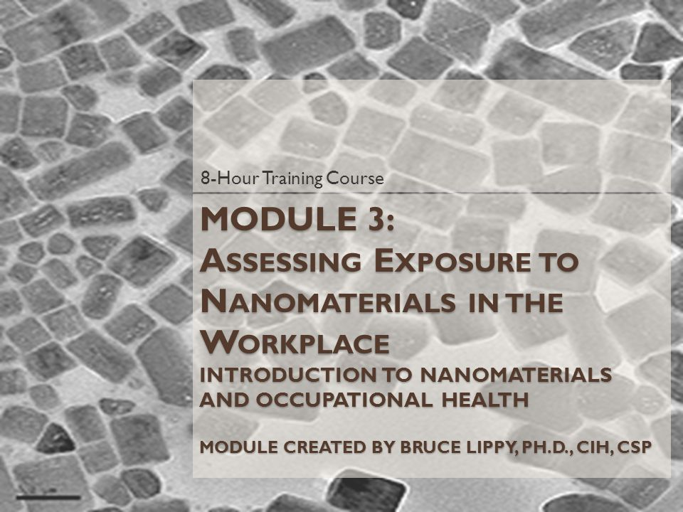MODULE 3: A SSESSING E XPOSURE TO N ANOMATERIALS IN THE W ORKPLACE INTRODUCTION TO NANOMATERIALS AND OCCUPATIONAL HEALTH MODULE CREATED BY BRUCE LIPPY, PH.D., CIH, CSP 8-Hour Training Course