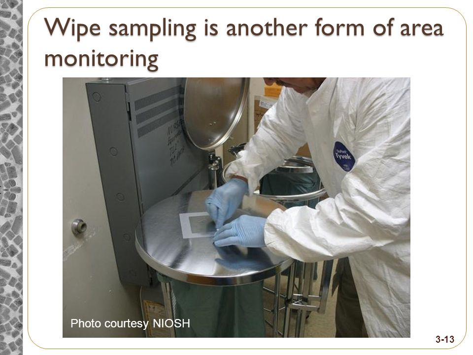 Wipe sampling is another form of area monitoring Photo courtesy NIOSH 3-13