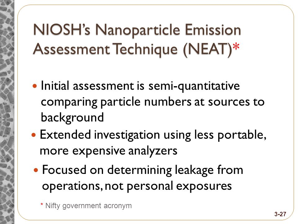 NIOSH's Nanoparticle Emission Assessment Technique (NEAT)* Initial assessment is semi-quantitative comparing particle numbers at sources to background * Nifty government acronym Extended investigation using less portable, more expensive analyzers 3-27 Focused on determining leakage from operations, not personal exposures