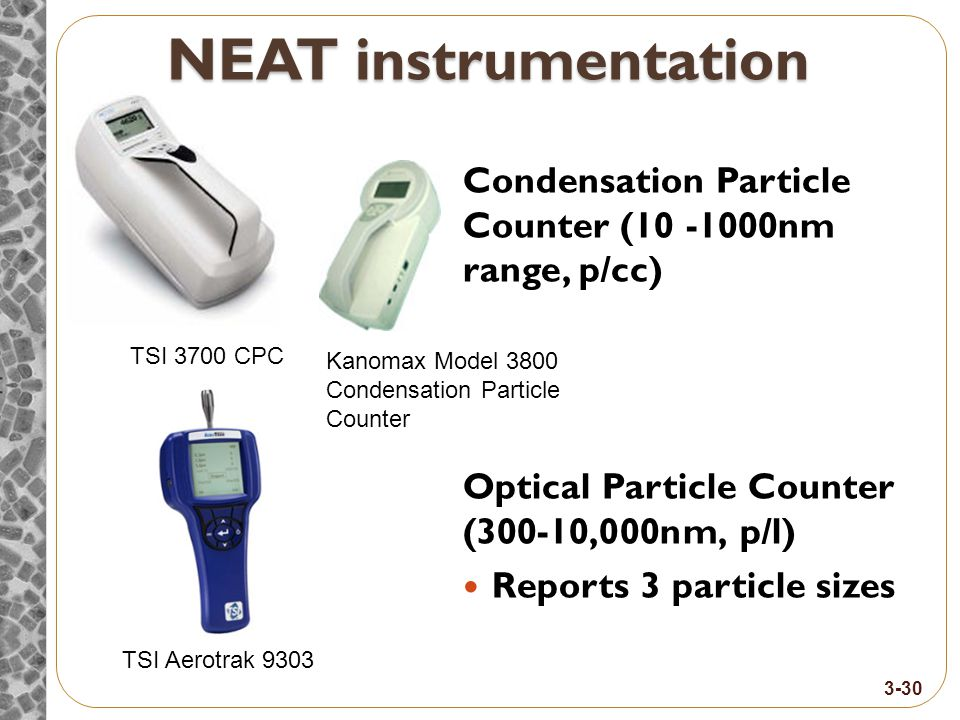 NEAT instrumentation Condensation Particle Counter (10 -1000nm range, p/cc) Optical Particle Counter (300-10,000nm, p/l) Reports 3 particle sizes TSI Aerotrak 9303 TSI 3700 CPC 3-30 Kanomax Model 3800 Condensation Particle Counter