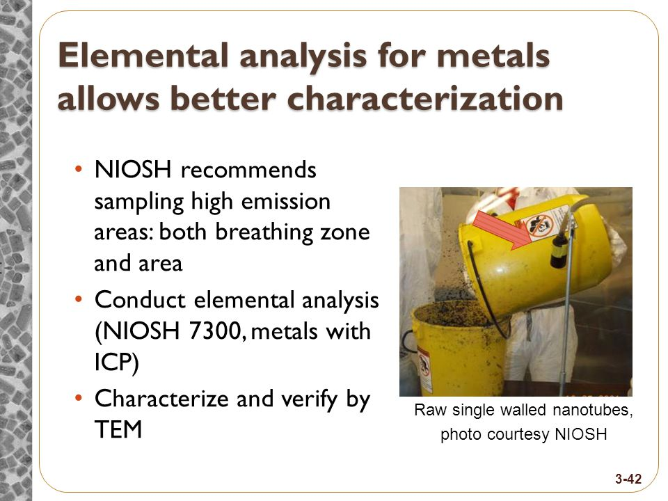 Elemental analysis for metals allows better characterization NIOSH recommends sampling high emission areas: both breathing zone and area Conduct elemental analysis (NIOSH 7300, metals with ICP) Characterize and verify by TEM Raw single walled nanotubes, photo courtesy NIOSH 3-42