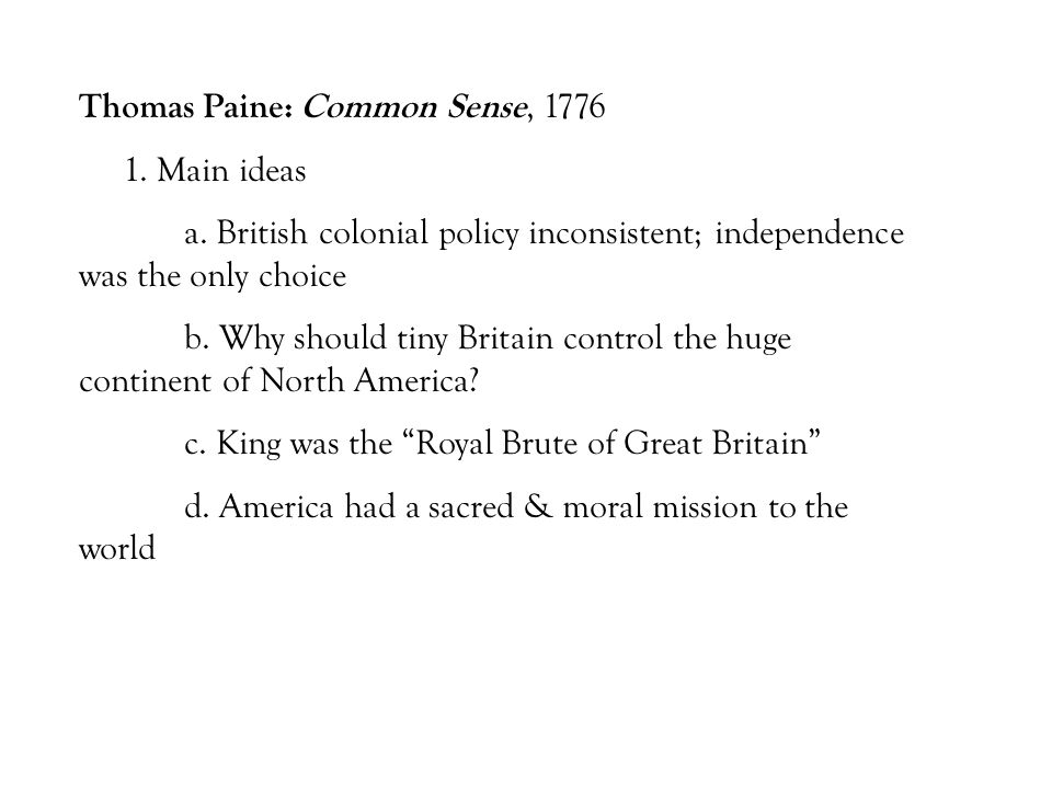 Thomas Paine: Common Sense, 1776 1. Main ideas a. British colonial policy inconsistent; independence was the only choice b. Why should tiny Britain co