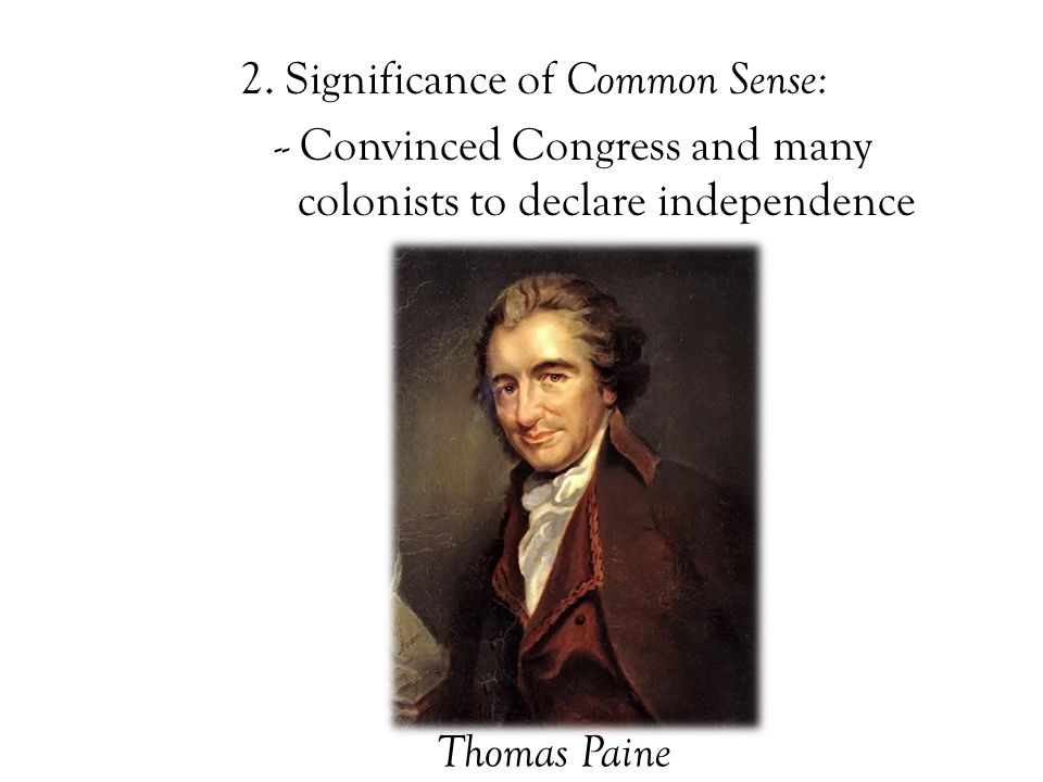 2. Significance of Common Sense: -- Convinced Congress and many colonists to declare independence Thomas Paine