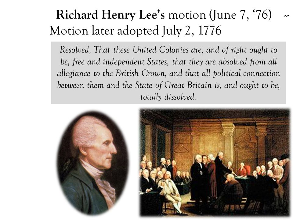 Richard Henry Lee's motion (June 7, '76) -- Motion later adopted July 2, 1776 Resolved, That these United Colonies are, and of right ought to be, free and independent States, that they are absolved from all allegiance to the British Crown, and that all political connection between them and the State of Great Britain is, and ought to be, totally dissolved.