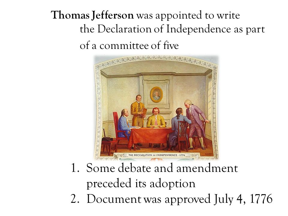 Thomas Jefferson was appointed to write the Declaration of Independence as part of a committee of five 1.Some debate and amendment preceded its adoption 2.Document was approved July 4, 1776