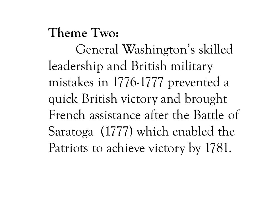 Theme Two: General Washington's skilled leadership and British military mistakes in 1776-1777 prevented a quick British victory and brought French ass