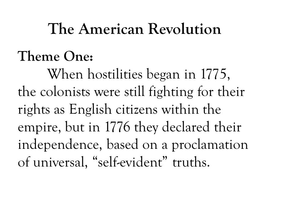 Theme One: When hostilities began in 1775, the colonists were still fighting for their rights as English citizens within the empire, but in 1776 they declared their independence, based on a proclamation of universal, self-evident truths.