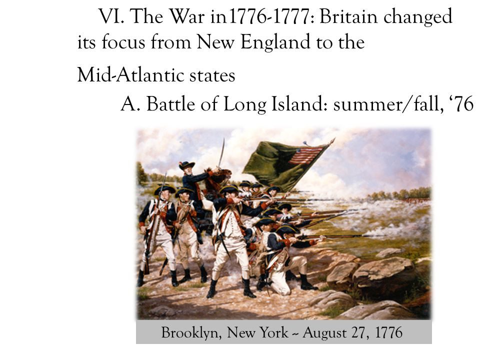 A. Battle of Long Island: summer/fall, '76 Brooklyn, New York -- August 27, 1776 VI. The War in1776-1777: Britain changed its focus from New England t
