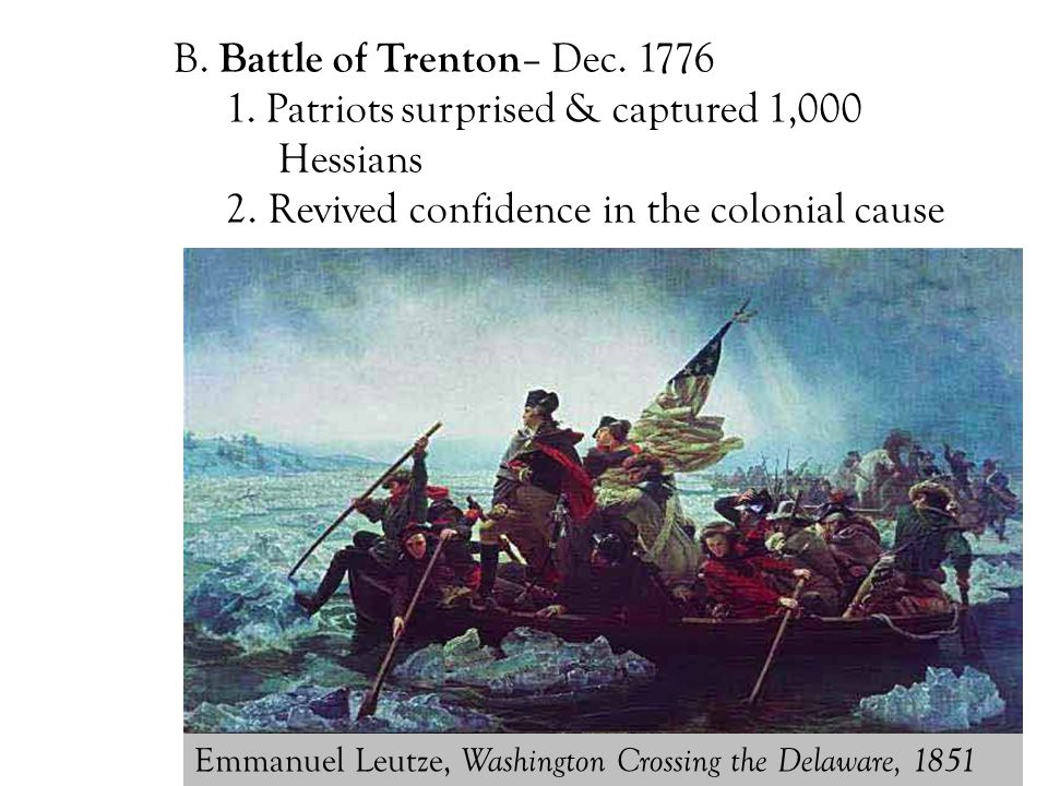B. Battle of Trenton – Dec. 1776 1. Patriots surprised & captured 1,000 Hessians 2. Revived confidence in the colonial cause Emmanuel Leutze, Washingt