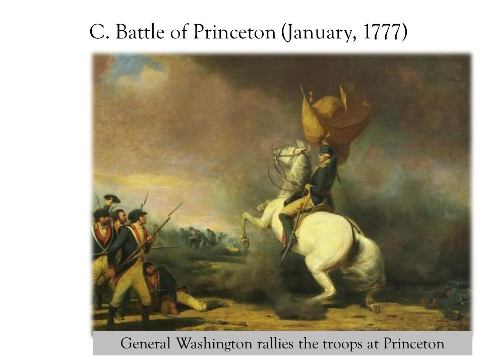 C. Battle of Princeton (January, 1777) General Washington rallies the troops at Princeton