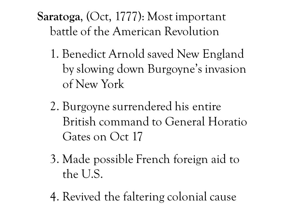 Saratoga, (Oct, 1777): Most important battle of the American Revolution 1. Benedict Arnold saved New England by slowing down Burgoyne's invasion of Ne