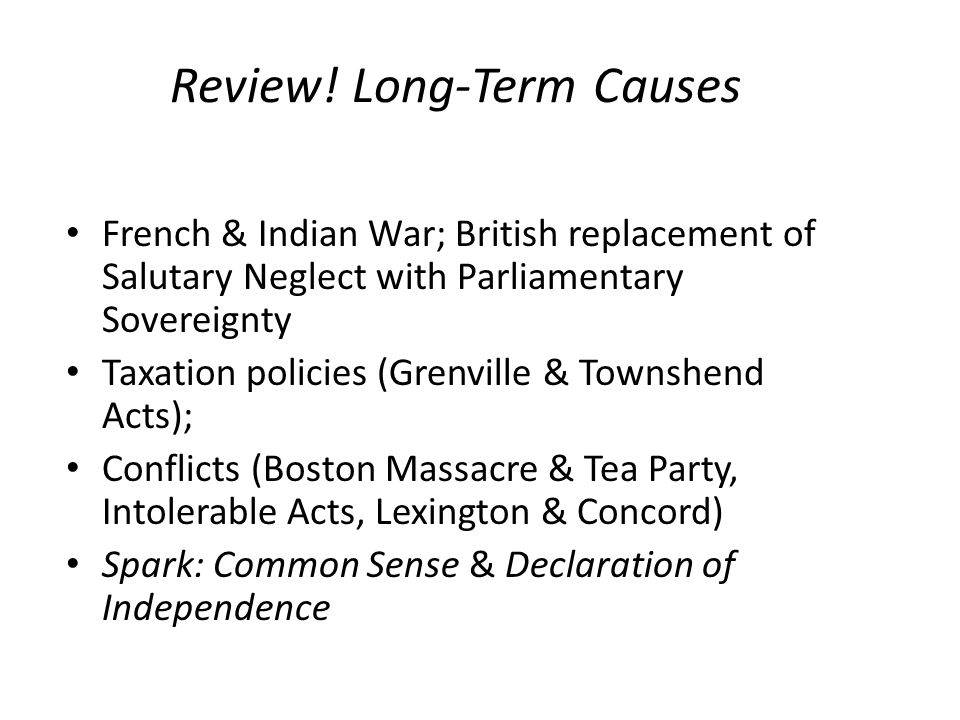 Review! Long-Term Causes French & Indian War; British replacement of Salutary Neglect with Parliamentary Sovereignty Taxation policies (Grenville & To