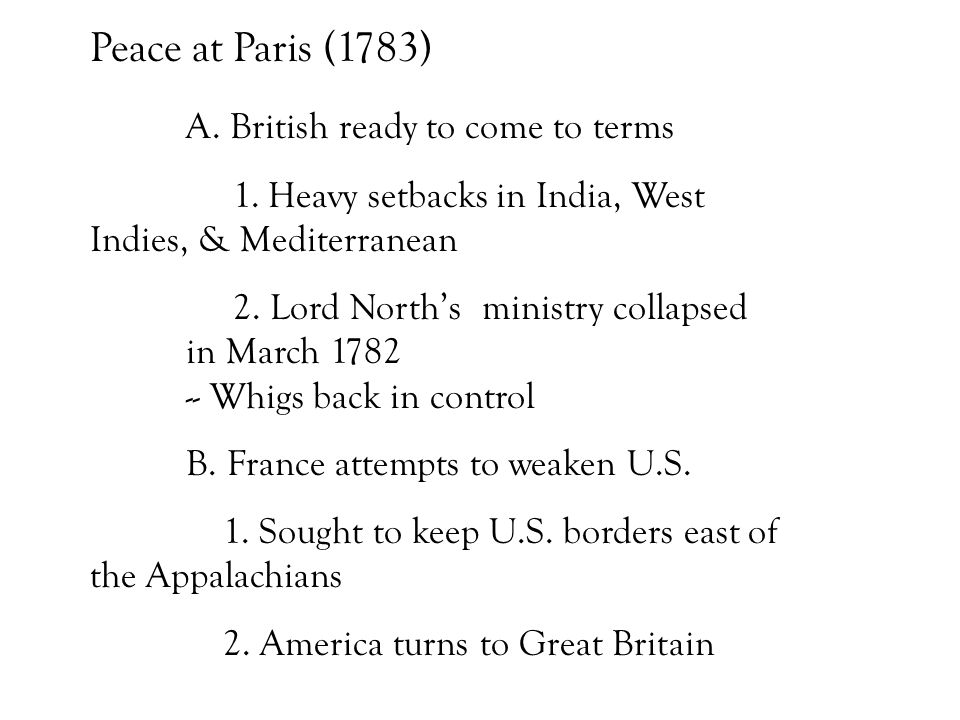 Peace at Paris (1783) A. British ready to come to terms 1. Heavy setbacks in India, West Indies, & Mediterranean 2. Lord North's ministry collapsed in