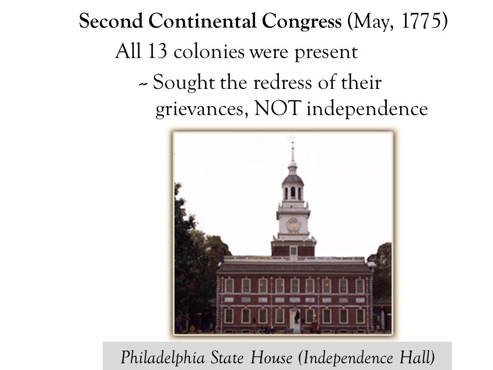 Second Continental Congress (May, 1775) All 13 colonies were present -- Sought the redress of their grievances, NOT independence Philadelphia State Ho