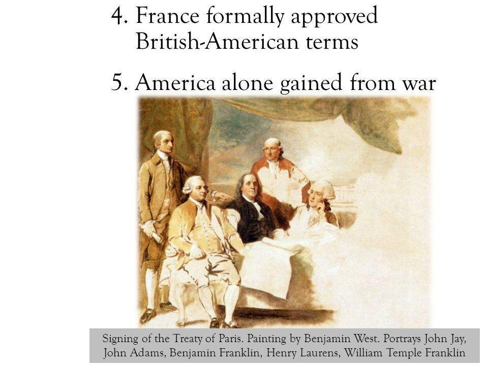 4. France formally approved British-American terms 5. America alone gained from war Signing of the Treaty of Paris. Painting by Benjamin West. Portray