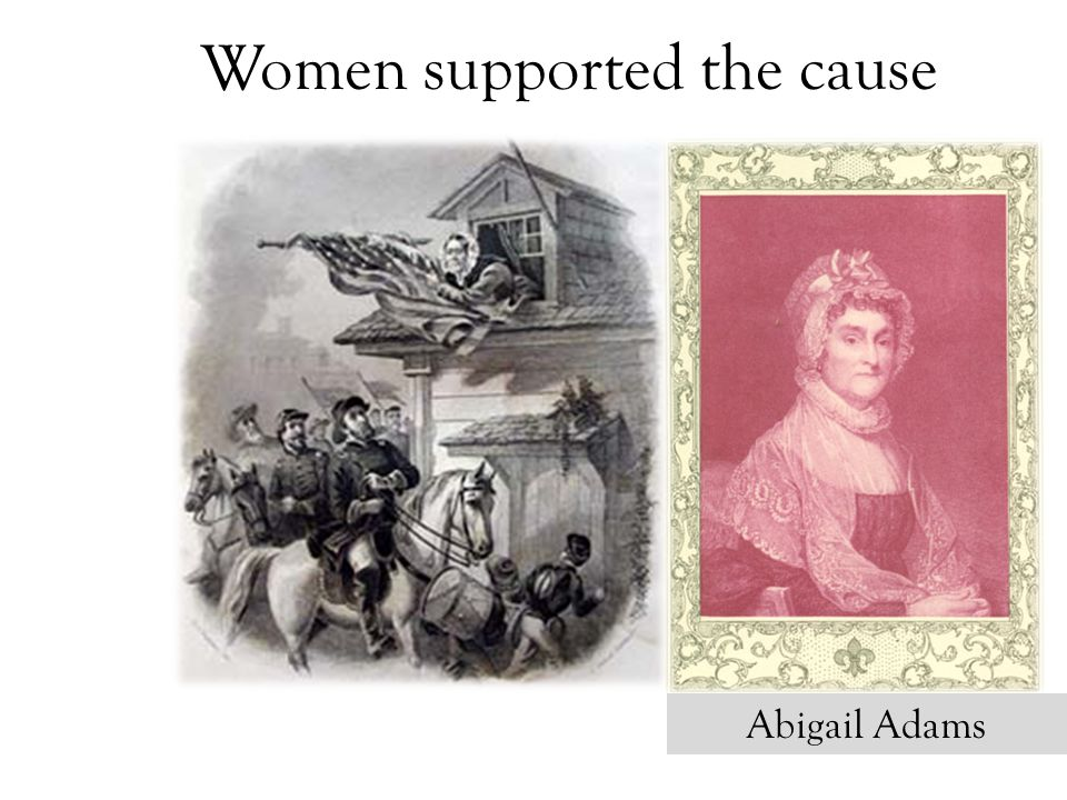 Women supported the cause Abigail Adams