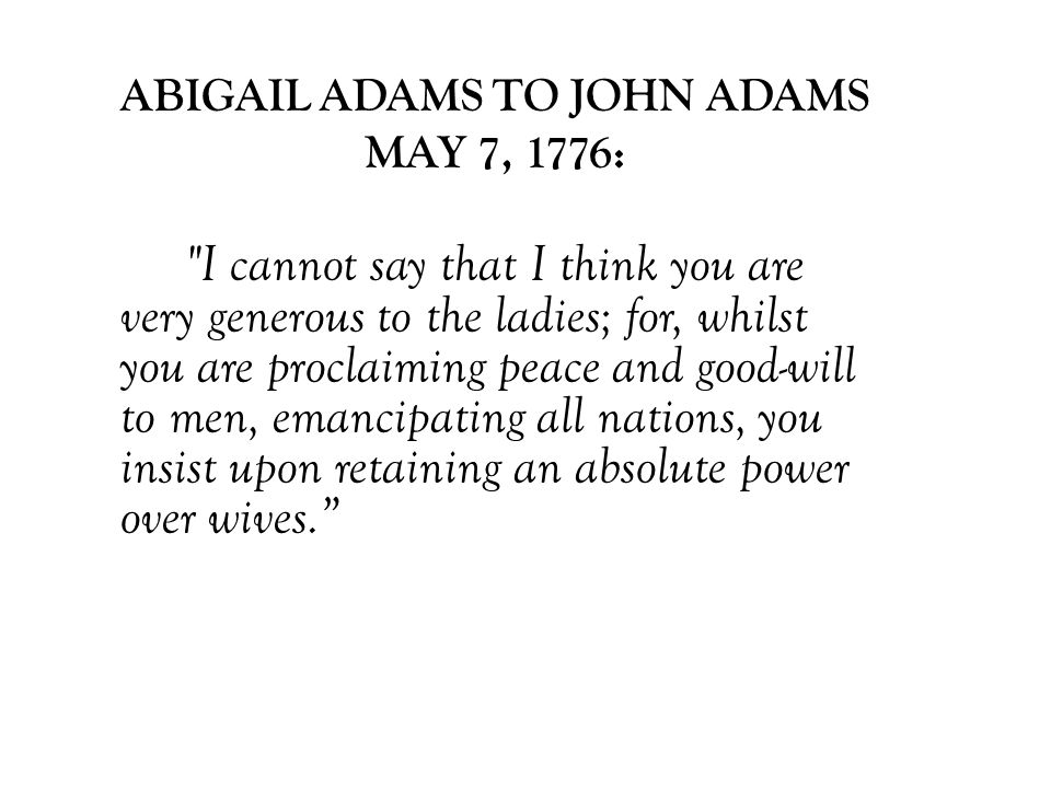 ABIGAIL ADAMS TO JOHN ADAMS MAY 7, 1776: I cannot say that I think you are very generous to the ladies; for, whilst you are proclaiming peace and good-will to men, emancipating all nations, you insist upon retaining an absolute power over wives.