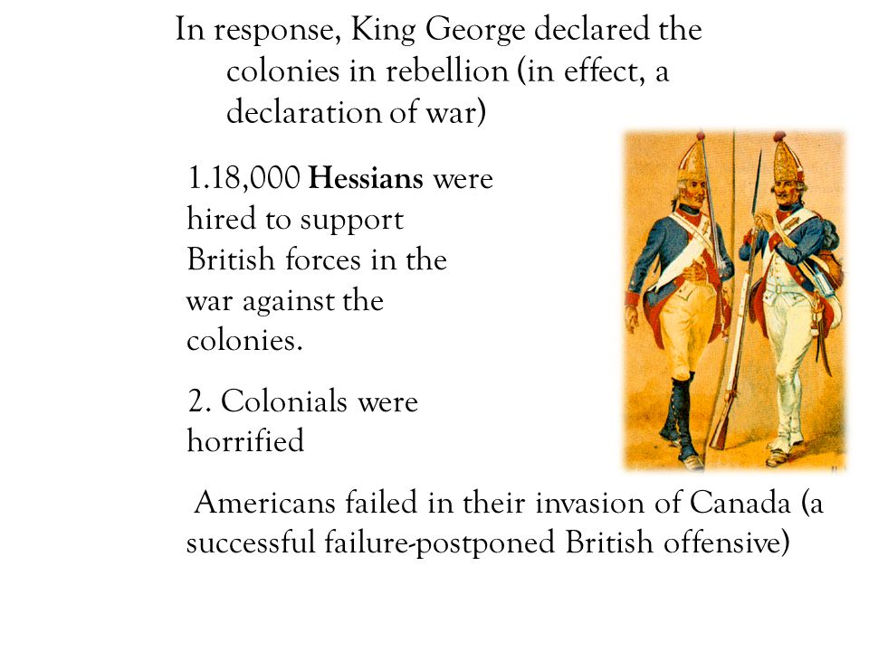 In response, King George declared the colonies in rebellion (in effect, a declaration of war) 1.18,000 Hessians were hired to support British forces in the war against the colonies.