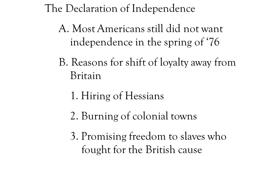 The Declaration of Independence A. Most Americans still did not want independence in the spring of '76 B. Reasons for shift of loyalty away from Brita