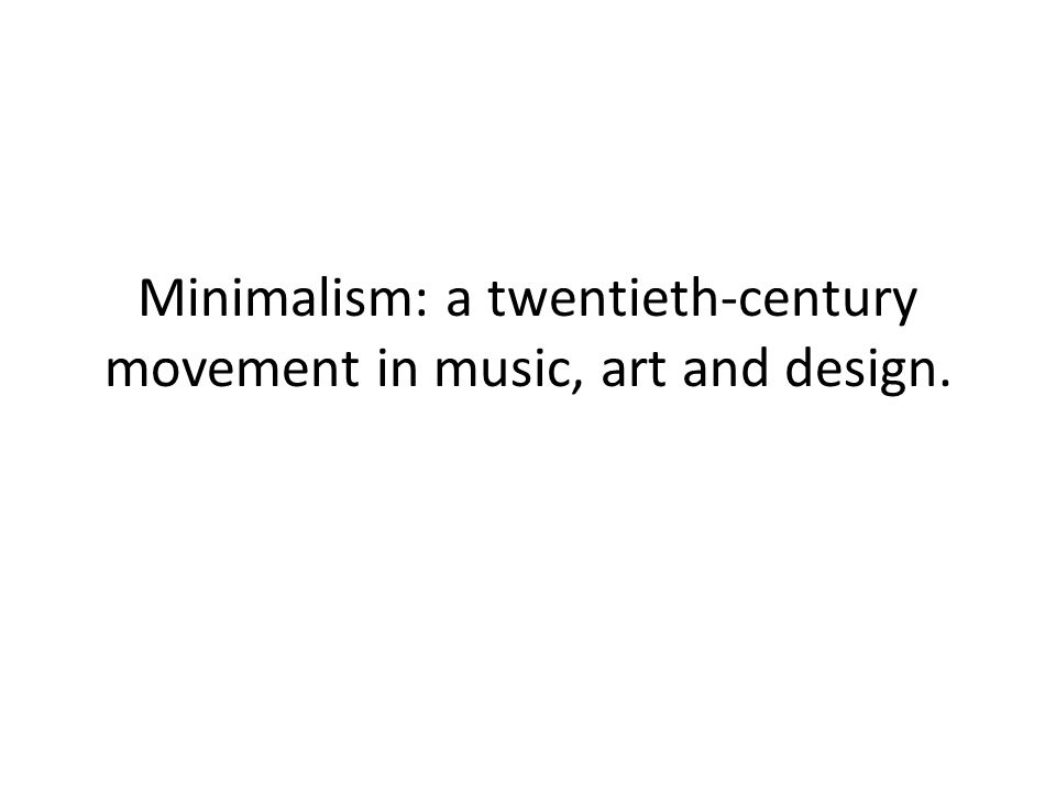 Minimalism: a twentieth-century movement in music, art and design.