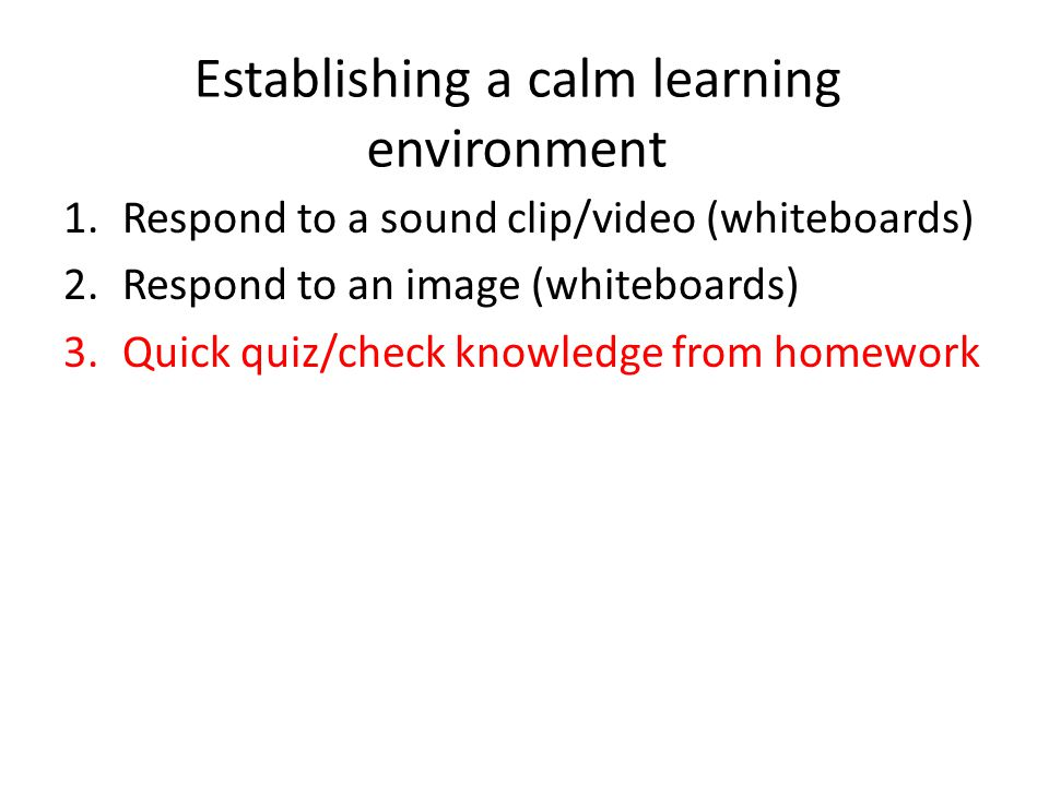 Establishing a calm learning environment 1.Respond to a sound clip/video (whiteboards) 2.Respond to an image (whiteboards) 3.Quick quiz/check knowledge from homework