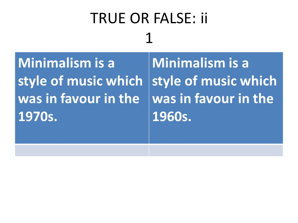 TRUE OR FALSE: ii 1 Minimalism is a style of music which was in favour in the 1970s.