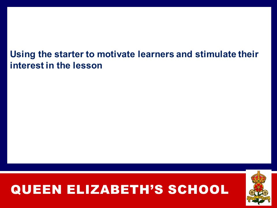 QUEEN ELIZABETH'S SCHOOL Using the starter to motivate learners and stimulate their interest in the lesson