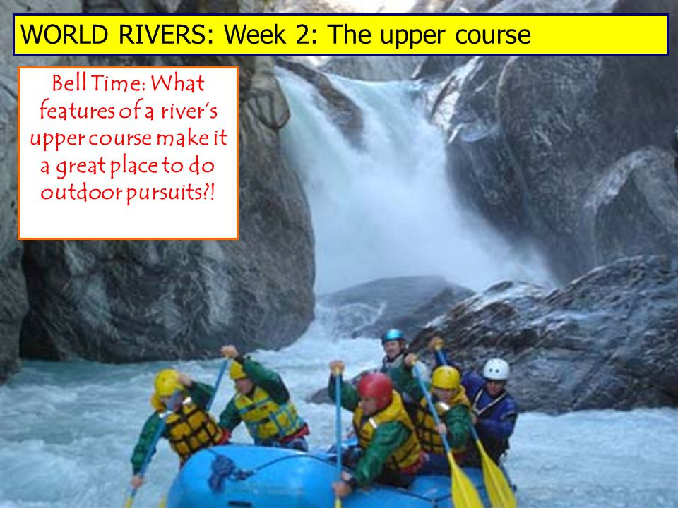 Bell Time: What features of a river's upper course make it a great place to do outdoor pursuits .