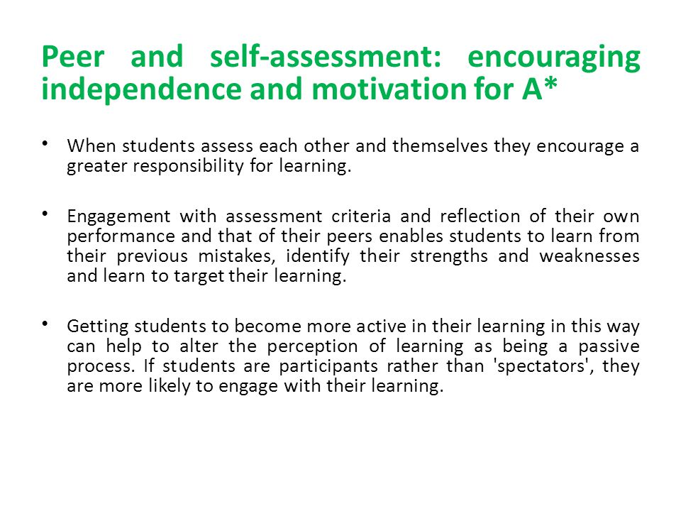 Peer and self-assessment: encouraging independence and motivation for A* When students assess each other and themselves they encourage a greater responsibility for learning.