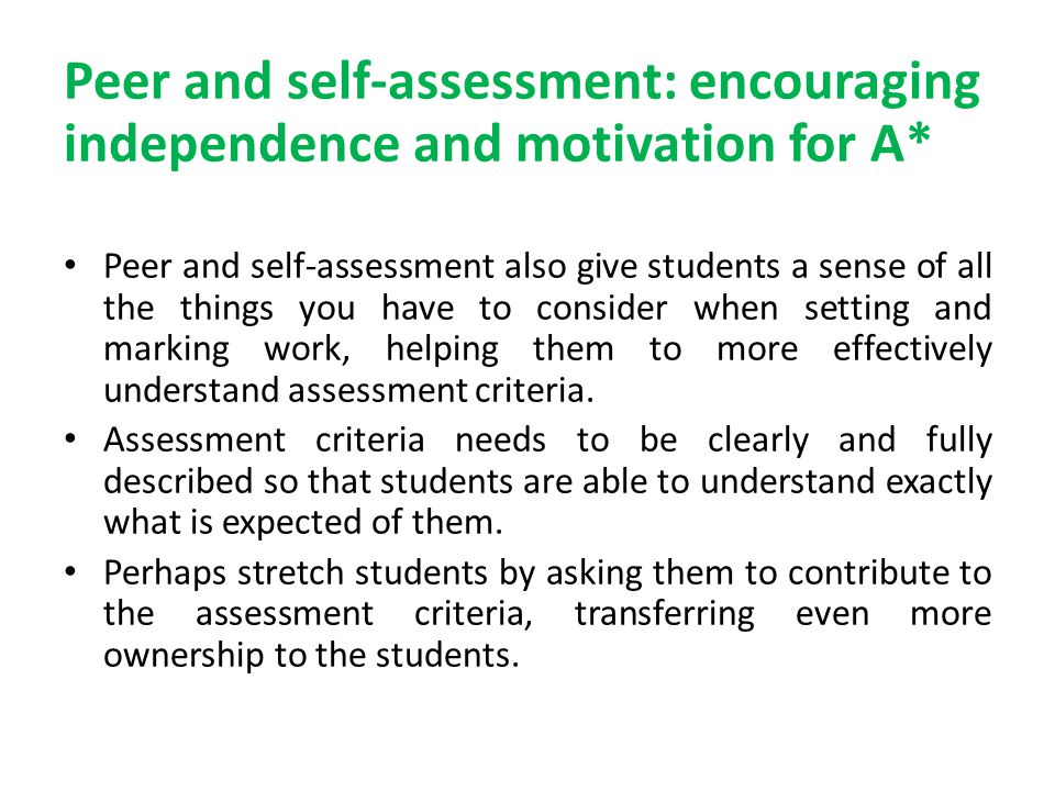 Peer and self-assessment: encouraging independence and motivation for A* Peer and self-assessment also give students a sense of all the things you have to consider when setting and marking work, helping them to more effectively understand assessment criteria.