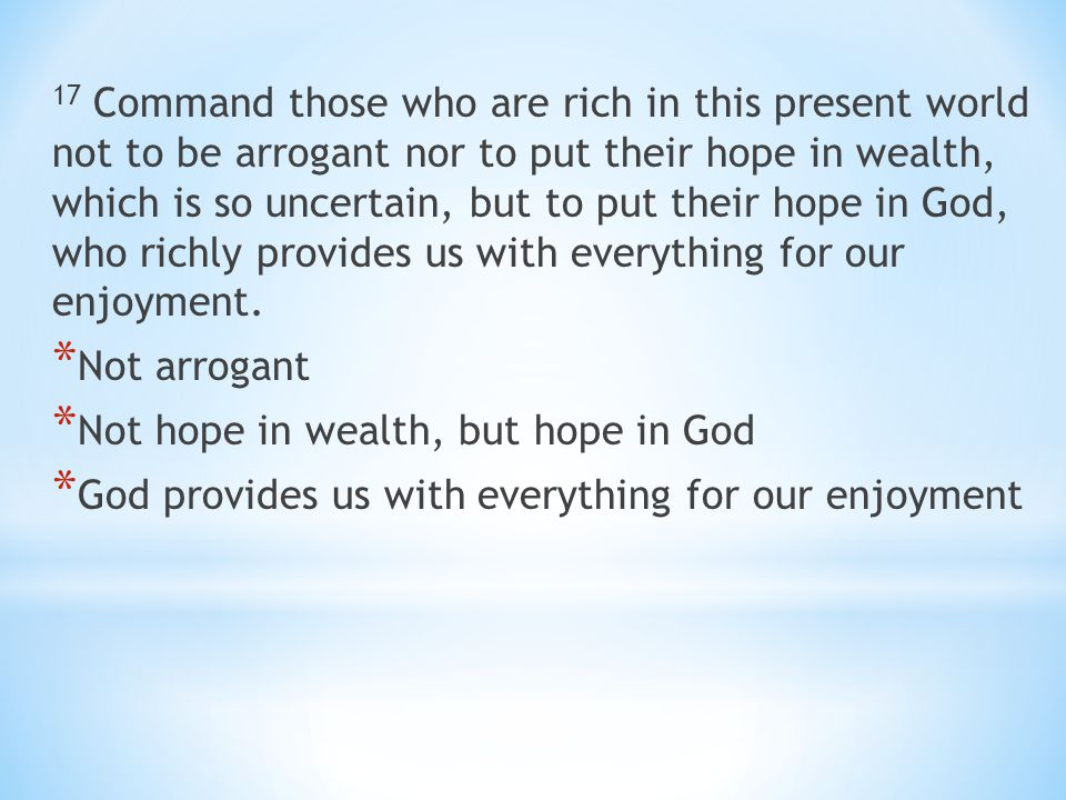 17 Command those who are rich in this present world not to be arrogant nor to put their hope in wealth, which is so uncertain, but to put their hope in God, who richly provides us with everything for our enjoyment.
