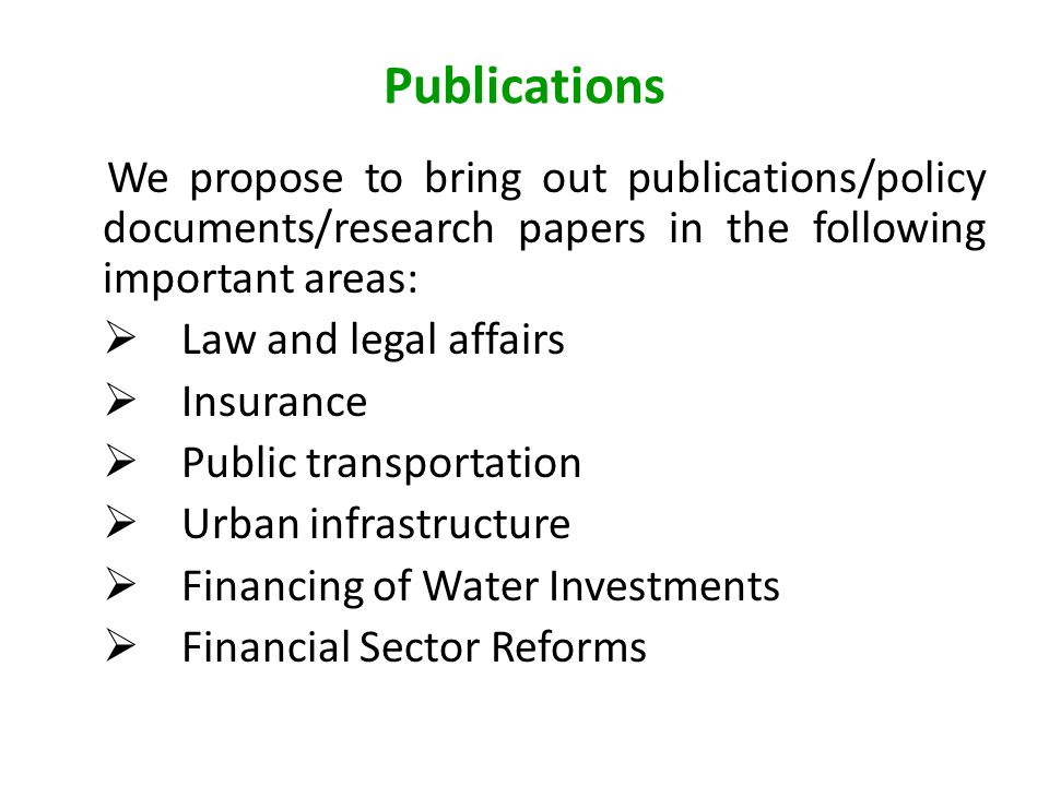 Publications We propose to bring out publications/policy documents/research papers in the following important areas:  Law and legal affairs  Insurance  Public transportation  Urban infrastructure  Financing of Water Investments  Financial Sector Reforms