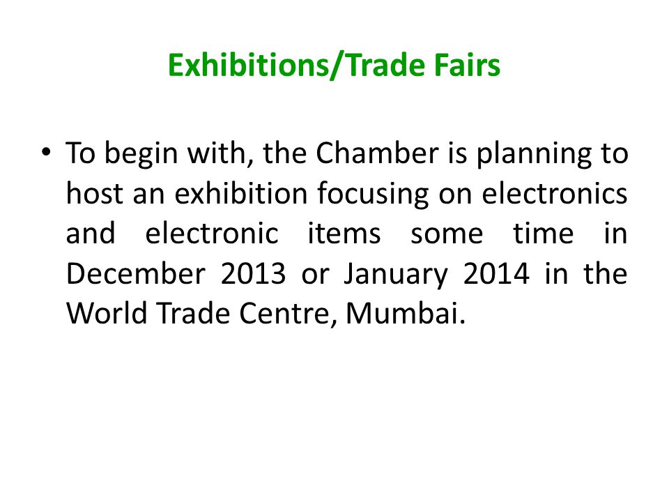 Exhibitions/Trade Fairs To begin with, the Chamber is planning to host an exhibition focusing on electronics and electronic items some time in December 2013 or January 2014 in the World Trade Centre, Mumbai.