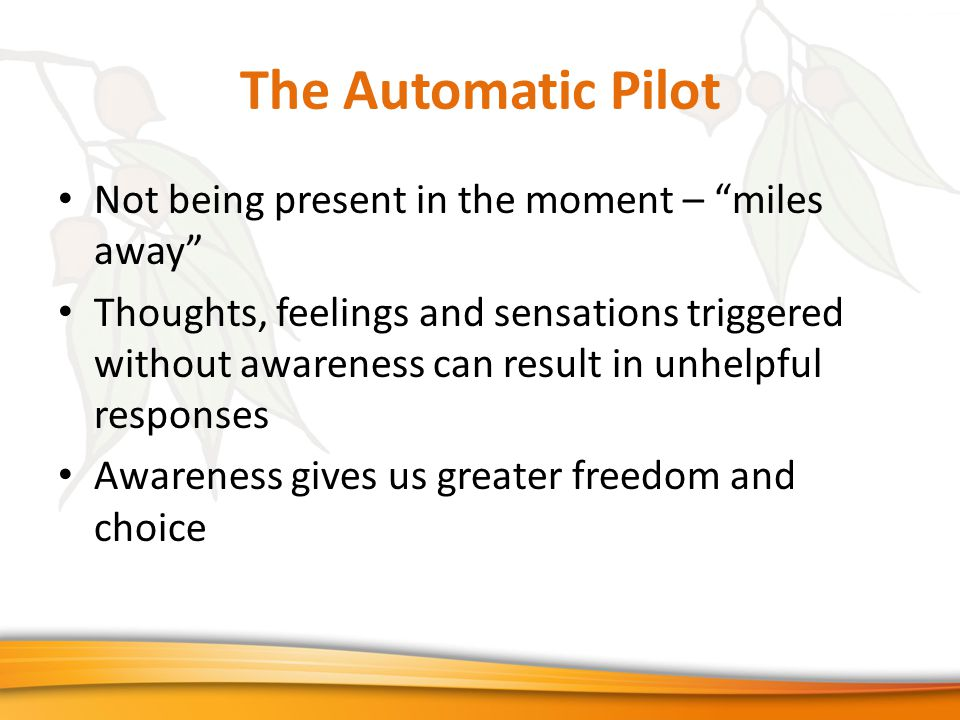 The Automatic Pilot Not being present in the moment – miles away Thoughts, feelings and sensations triggered without awareness can result in unhelpful responses Awareness gives us greater freedom and choice