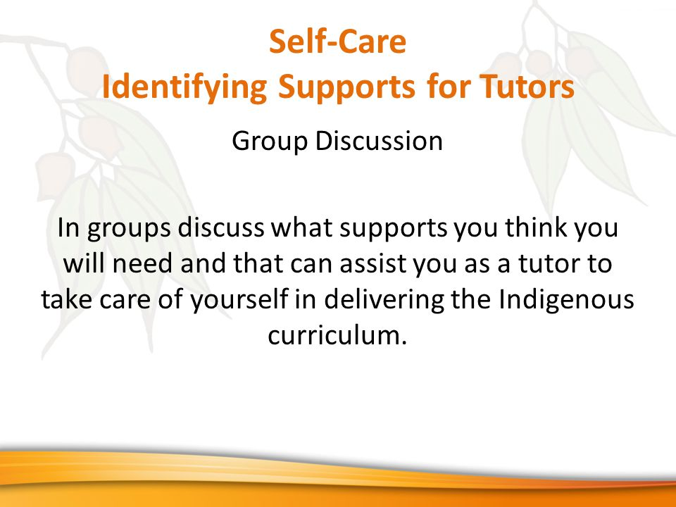 Self-Care Identifying Supports for Tutors Group Discussion In groups discuss what supports you think you will need and that can assist you as a tutor to take care of yourself in delivering the Indigenous curriculum.