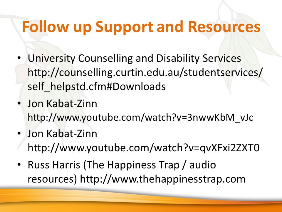 Follow up Support and Resources University Counselling and Disability Services http://counselling.curtin.edu.au/studentservices/ self_helpstd.cfm#Downloads Jon Kabat-Zinn http://www.youtube.com/watch v=3nwwKbM_vJc Jon Kabat-Zinn http://www.youtube.com/watch v=qvXFxi2ZXT0 Russ Harris (The Happiness Trap / audio resources) http://www.thehappinesstrap.com