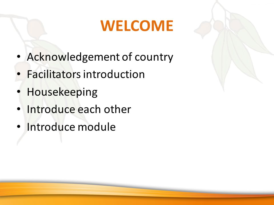 WELCOME Acknowledgement of country Facilitators introduction Housekeeping Introduce each other Introduce module